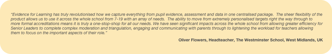 Evidence for Learning has truly revolutionised how we capture everything from pupil evidence, assessment and data in one centralised package. The sheer flexibility of the product allows us to use it across the whole school from 7-19 with an array of needs. The ability to move from extremely personalised targets right the way through to more formal accreditations means it is truly a one-stop-shop for all our needs. We have seen significant impacts across the whole school from allowing greater efficiency for Senior Leaders to complete complex moderation and triangulation, engaging and communicating with parents through to lightening the workload for teachers allowing them to focus on the important aspects of their role.
